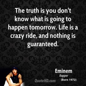 Eminem - The truth is you don't know what is going to happen tomorrow. Life is a crazy ride, and nothing is guaranteed.