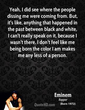 Eminem - Yeah, I did see where the people dissing me were coming from. But, it's like, anything that happened in the past between black and white, I can't really speak on it, because I wasn't there. I don't feel like me being born the color I am makes me any less of a person.