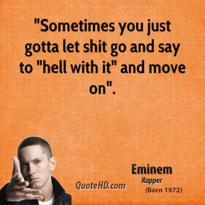 """Eminem - """"Sometimes you just gotta let shit go and say to """"hell with it"""" and move on""""."""