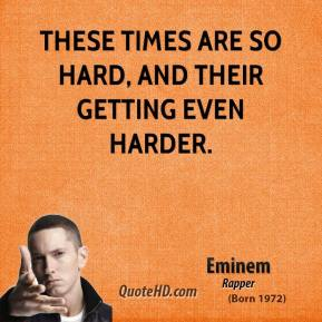 Eminem - These times are so hard, and their getting even harder.