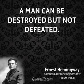 Ernest Hemingway - A man can be destroyed but not defeated.