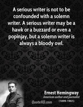 A serious writer is not to be confounded with a solemn writer. A serious writer may be a hawk or a buzzard or even a popinjay, but a solemn writer is always a bloody owl.