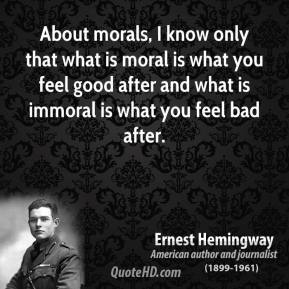 About morals, I know only that what is moral is what you feel good after and what is immoral is what you feel bad after.