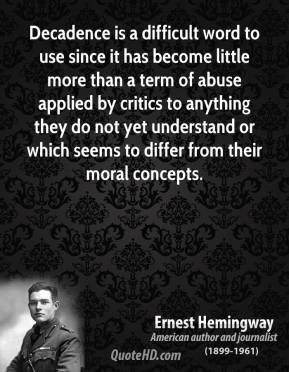 Ernest Hemingway - Decadence is a difficult word to use since it has become little more than a term of abuse applied by critics to anything they do not yet understand or which seems to differ from their moral concepts.