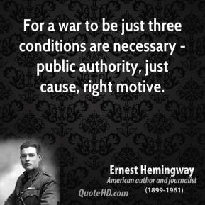 Ernest Hemingway - For a war to be just three conditions are necessary - public authority, just cause, right motive.