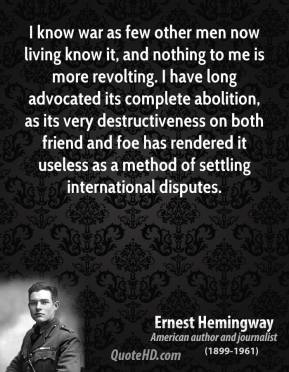 Ernest Hemingway - I know war as few other men now living know it, and nothing to me is more revolting. I have long advocated its complete abolition, as its very destructiveness on both friend and foe has rendered it useless as a method of settling international disputes.