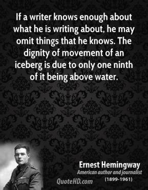 Ernest Hemingway - If a writer knows enough about what he is writing about, he may omit things that he knows. The dignity of movement of an iceberg is due to only one ninth of it being above water.
