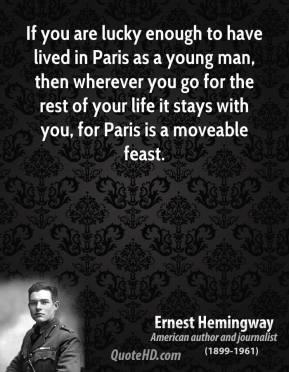 Ernest Hemingway - If you are lucky enough to have lived in Paris as a young man, then wherever you go for the rest of your life it stays with you, for Paris is a moveable feast.