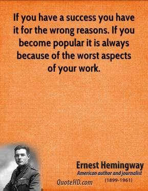 Ernest Hemingway - If you have a success you have it for the wrong reasons. If you become popular it is always because of the worst aspects of your work.