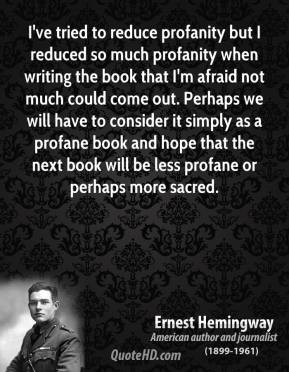 Ernest Hemingway - I've tried to reduce profanity but I reduced so much profanity when writing the book that I'm afraid not much could come out. Perhaps we will have to consider it simply as a profane book and hope that the next book will be less profane or perhaps more sacred.