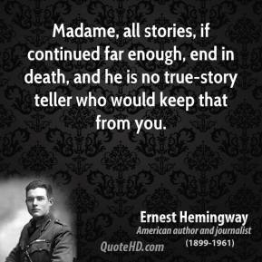 Madame, all stories, if continued far enough, end in death, and he is no true-story teller who would keep that from you.