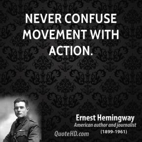 Ernest Hemingway - Never confuse movement with action.