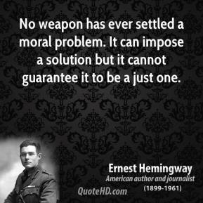 No weapon has ever settled a moral problem. It can impose a solution but it cannot guarantee it to be a just one.