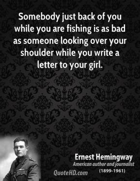 Somebody just back of you while you are fishing is as bad as someone looking over your shoulder while you write a letter to your girl.