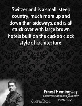Ernest Hemingway - Switzerland is a small, steep country, much more up and down than sideways, and is all stuck over with large brown hotels built on the cuckoo clock style of architecture.