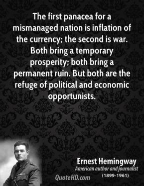 Ernest Hemingway - The first panacea for a mismanaged nation is inflation of the currency; the second is war. Both bring a temporary prosperity; both bring a permanent ruin. But both are the refuge of political and economic opportunists.