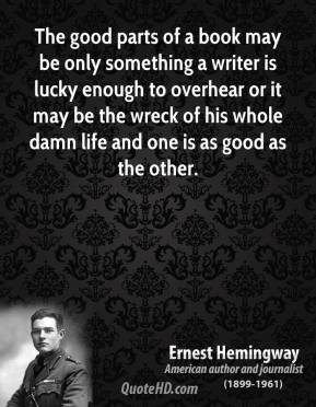 The good parts of a book may be only something a writer is lucky enough to overhear or it may be the wreck of his whole damn life and one is as good as the other.