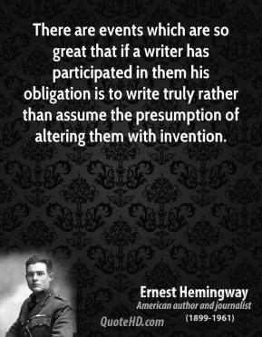 There are events which are so great that if a writer has participated in them his obligation is to write truly rather than assume the presumption of altering them with invention.