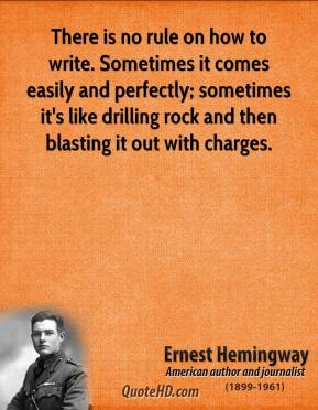 Ernest Hemingway - There is no rule on how to write. Sometimes it comes easily and perfectly; sometimes it's like drilling rock and then blasting it out with charges.