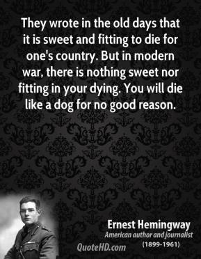 Ernest Hemingway - They wrote in the old days that it is sweet and fitting to die for one's country. But in modern war, there is nothing sweet nor fitting in your dying. You will die like a dog for no good reason.