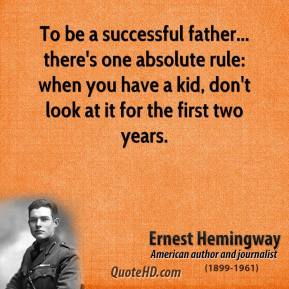 To be a successful father... there's one absolute rule: when you have a kid, don't look at it for the first two years.