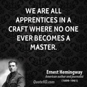 We are all apprentices in a craft where no one ever becomes a master.