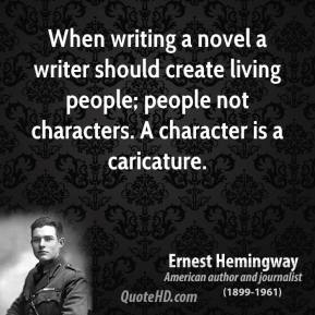 Ernest Hemingway - When writing a novel a writer should create living people; people not characters. A character is a caricature.