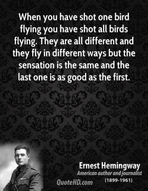 Ernest Hemingway - When you have shot one bird flying you have shot all birds flying. They are all different and they fly in different ways but the sensation is the same and the last one is as good as the first.