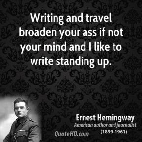 Ernest Hemingway - Writing and travel broaden your ass if not your mind and I like to write standing up.