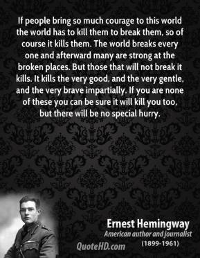 Ernest Hemingway - If people bring so much courage to this world the world has to kill them to break them, so of course it kills them. The world breaks every one and afterward many are strong at the broken places. But those that will not break it kills. It kills the very good, and the very gentle, and the very brave impartially. If you are none of these you can be sure it will kill you too, but there will be no special hurry.