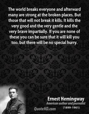Ernest Hemingway - The world breaks everyone and afterward many are strong at the broken places. But those that will not break it kills. It kills the very good and the very gentle and the very brave impartially. If you are none of these you can be sure that it will kill you too, but there will be no special hurry.