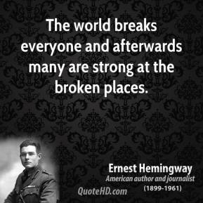 Ernest Hemingway - The world breaks everyone and afterwards many are strong at the broken places.