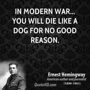 Ernest Hemingway - In modern war... you will die like a dog for no good reason.