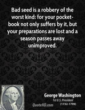George Washington - Bad seed is a robbery of the worst kind: for your pocket-book not only suffers by it, but your preparations are lost and a season passes away unimproved.
