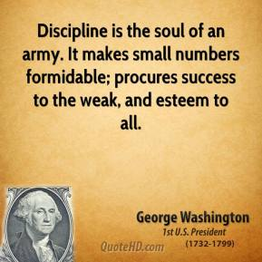 George Washington - Discipline is the soul of an army. It makes small numbers formidable; procures success to the weak, and esteem to all.