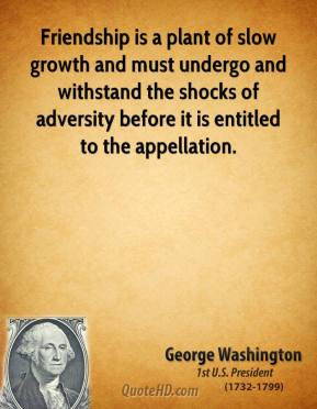 George Washington - Friendship is a plant of slow growth and must undergo and withstand the shocks of adversity before it is entitled to the appellation.