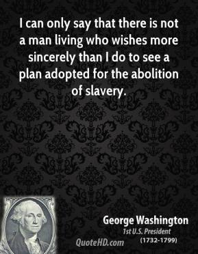 George Washington - I can only say that there is not a man living who wishes more sincerely than I do to see a plan adopted for the abolition of slavery.