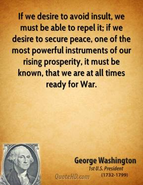 George Washington - If we desire to avoid insult, we must be able to repel it; if we desire to secure peace, one of the most powerful instruments of our rising prosperity, it must be known, that we are at all times ready for War.