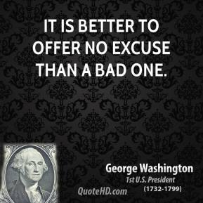 George Washington - It is better to offer no excuse than a bad one.