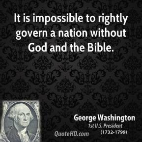 George Washington - It is impossible to rightly govern a nation without God and the Bible.