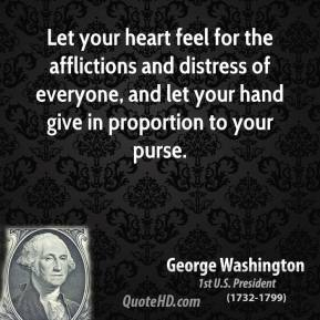 George Washington - Let your heart feel for the afflictions and distress of everyone, and let your hand give in proportion to your purse.