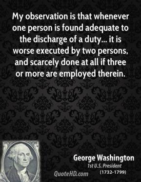 George Washington - My observation is that whenever one person is found adequate to the discharge of a duty... it is worse executed by two persons, and scarcely done at all if three or more are employed therein.