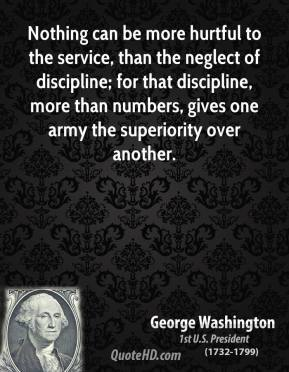 Nothing can be more hurtful to the service, than the neglect of discipline; for that discipline, more than numbers, gives one army the superiority over another.