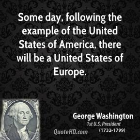 Some day, following the example of the United States of America, there will be a United States of Europe.