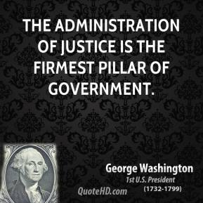 George Washington - The administration of justice is the firmest pillar of government.