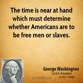 George Washington - The time is near at hand which must determine whether Americans are to be free men or slaves.