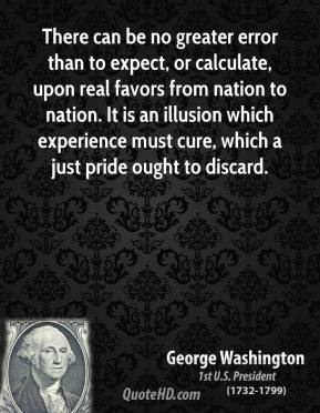 There can be no greater error than to expect, or calculate, upon real favors from nation to nation. It is an illusion which experience must cure, which a just pride ought to discard.