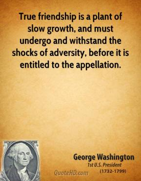 George Washington - True friendship is a plant of slow growth, and must undergo and withstand the shocks of adversity, before it is entitled to the appellation.