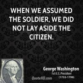 George Washington - When we assumed the Soldier, we did not lay aside the Citizen.
