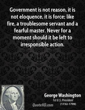 George Washington - Government is not reason, it is not eloquence, it is force; like fire, a troublesome servant and a fearful master. Never for a moment should it be left to irresponsible action.